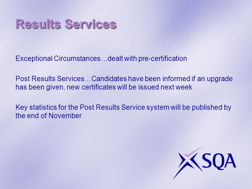 Results Services Exceptional Circumstances…dealt with pre-certification Post Results Services…Candidates have been informed if an upgrade has been given, new certificates will be issued next week Key statistics for the Post Results Service system will be published by the end of November