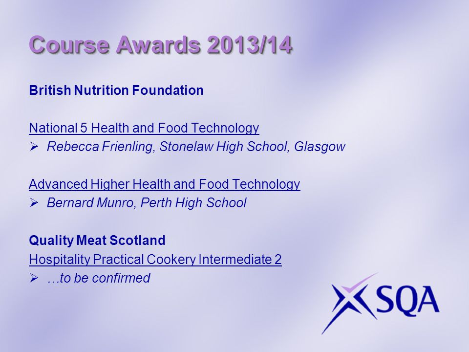 Course Awards 2013/14 British Nutrition Foundation National 5 Health and Food Technology  Rebecca Frienling, Stonelaw High School, Glasgow Advanced Higher Health and Food Technology  Bernard Munro, Perth High School Quality Meat Scotland Hospitality Practical Cookery Intermediate 2  …to be confirmed