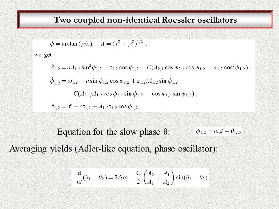 Two coupled non-identical Roessler oscillators Equation for the slow phase θ: Averaging yields (Adler-like equation, phase oscillator):
