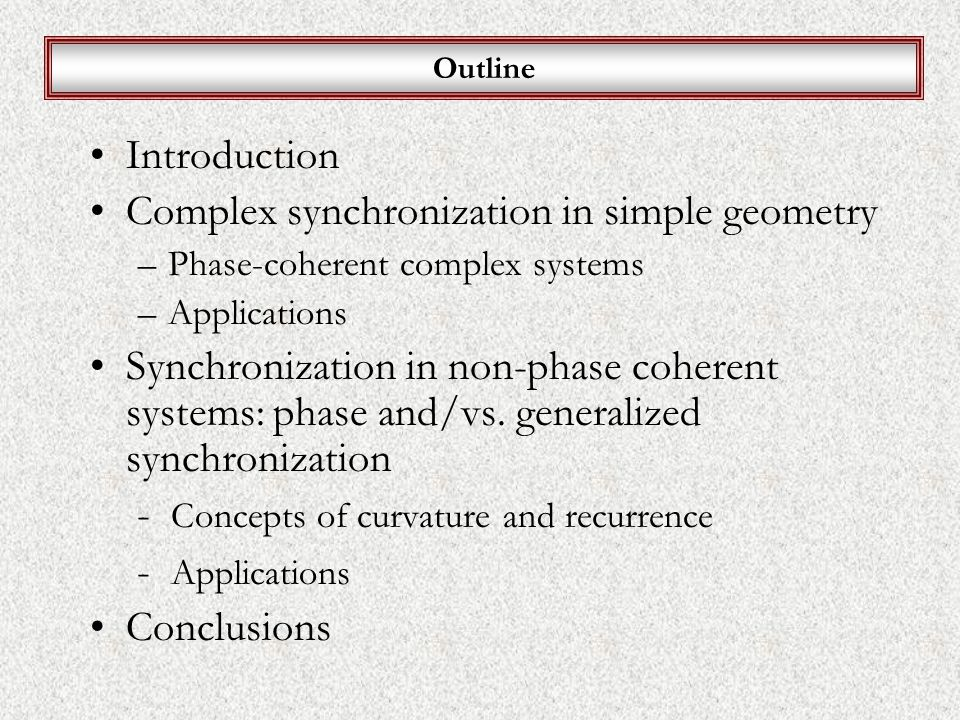 Outline Introduction Complex synchronization in simple geometry –Phase-coherent complex systems –Applications Synchronization in non-phase coherent systems: phase and/vs.