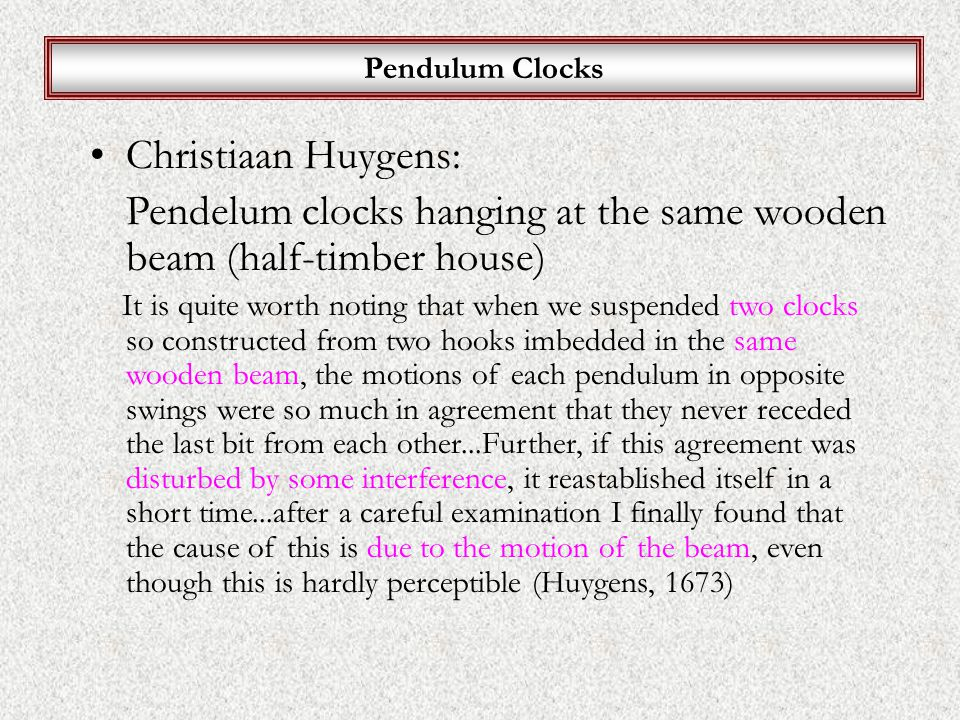 Pendulum Clocks Christiaan Huygens: Pendelum clocks hanging at the same wooden beam (half-timber house) It is quite worth noting that when we suspended two clocks so constructed from two hooks imbedded in the same wooden beam, the motions of each pendulum in opposite swings were so much in agreement that they never receded the last bit from each other...Further, if this agreement was disturbed by some interference, it reastablished itself in a short time...after a careful examination I finally found that the cause of this is due to the motion of the beam, even though this is hardly perceptible (Huygens, 1673)