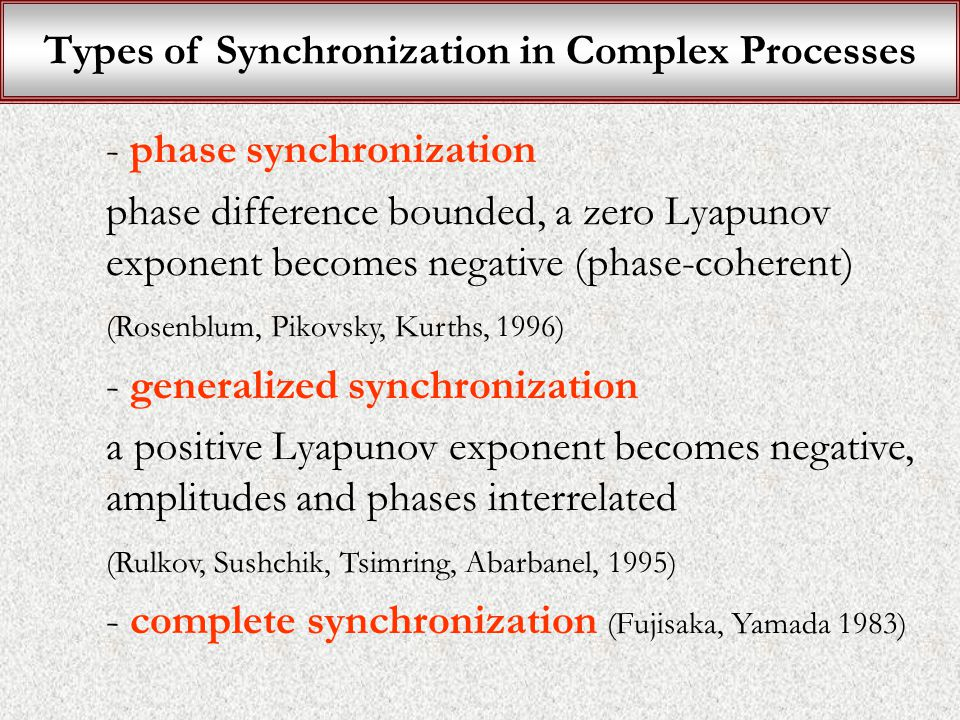 Types of Synchronization in Complex Processes - phase synchronization phase difference bounded, a zero Lyapunov exponent becomes negative (phase-coherent) (Rosenblum, Pikovsky, Kurths, 1996) - generalized synchronization a positive Lyapunov exponent becomes negative, amplitudes and phases interrelated (Rulkov, Sushchik, Tsimring, Abarbanel, 1995) - complete synchronization (Fujisaka, Yamada 1983)