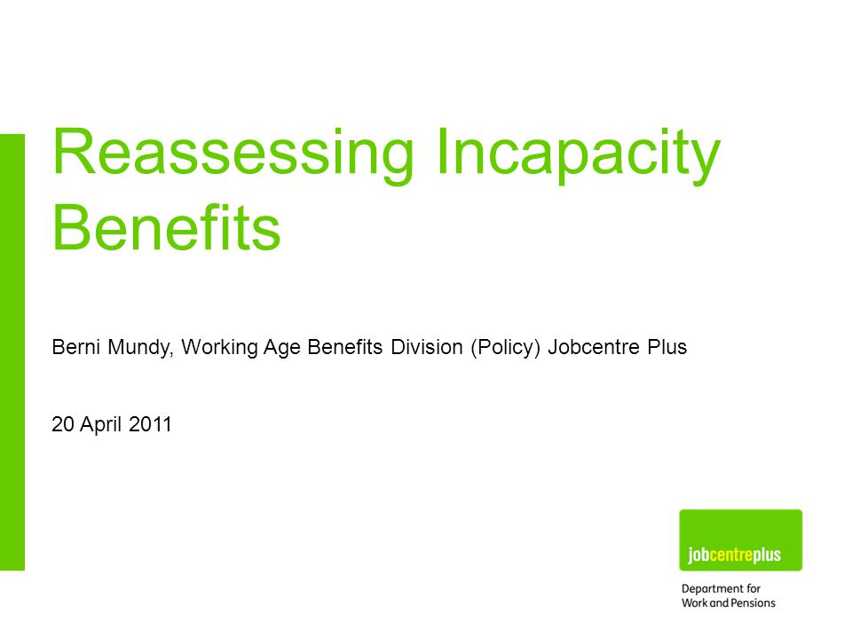 Berni Mundy, Working Age Benefits Division (Policy) Jobcentre Plus 20 April 2011 Reassessing Incapacity Benefits