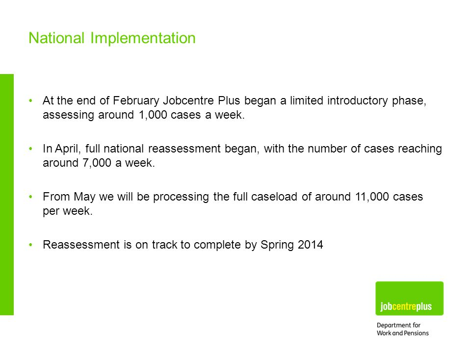 At the end of February Jobcentre Plus began a limited introductory phase, assessing around 1,000 cases a week.
