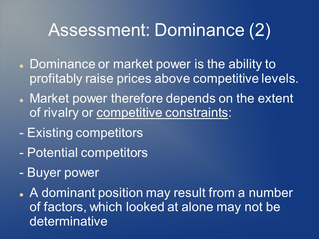 Assessment: Dominance (2) Dominance or market power is the ability to profitably raise prices above competitive levels. Market power therefore depends