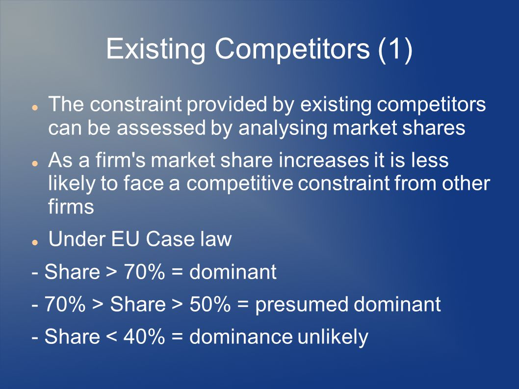 Existing Competitors (1) The constraint provided by existing competitors can be assessed by analysing market shares As a firm's market share increases