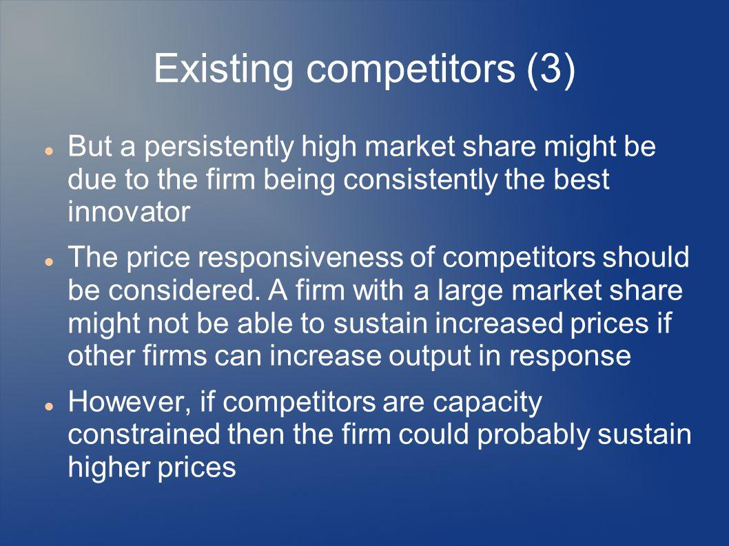 Existing competitors (3) But a persistently high market share might be due to the firm being consistently the best innovator The price responsiveness