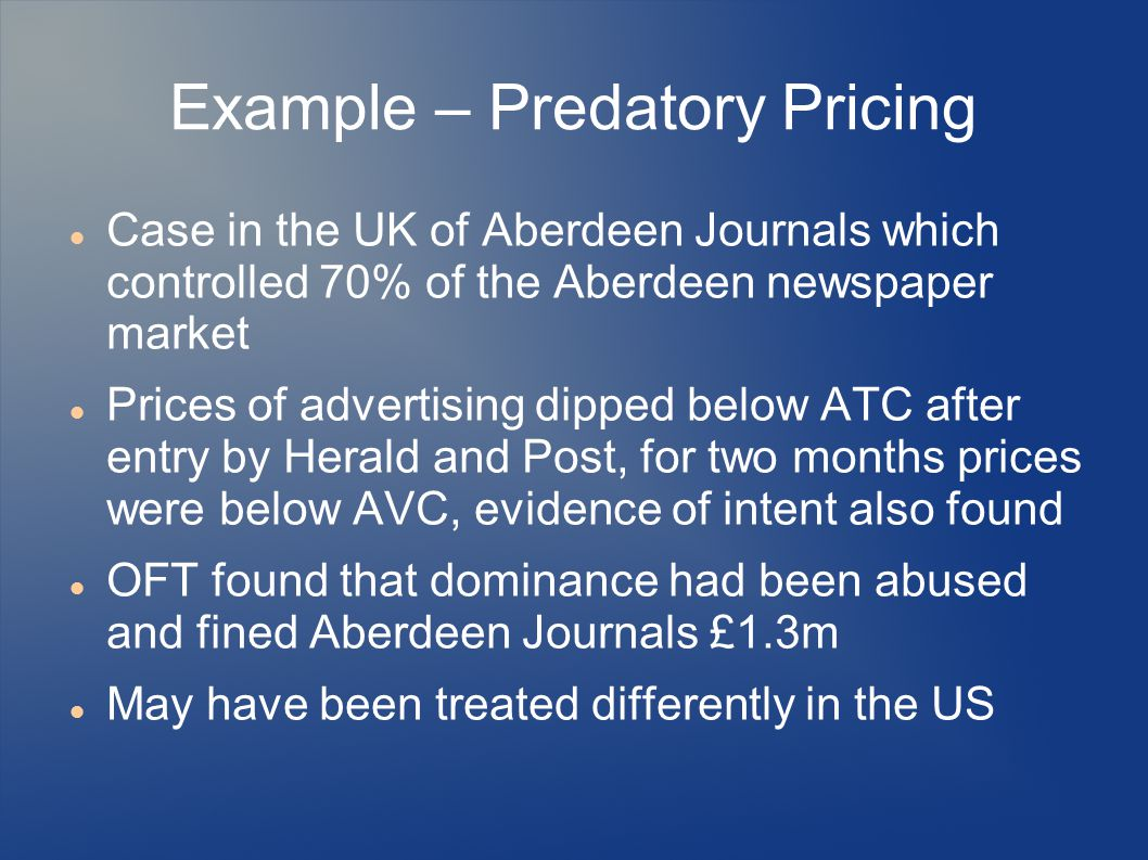 Example – Predatory Pricing Case in the UK of Aberdeen Journals which controlled 70% of the Aberdeen newspaper market Prices of advertising dipped bel