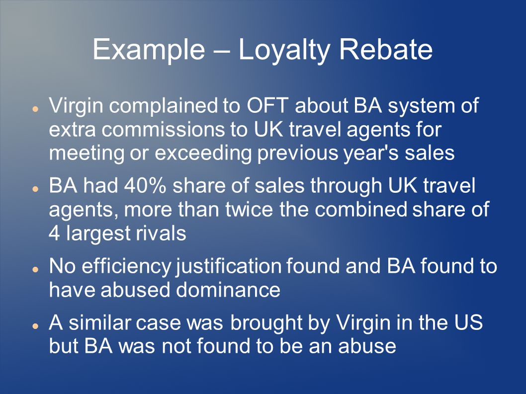 Example – Loyalty Rebate Virgin complained to OFT about BA system of extra commissions to UK travel agents for meeting or exceeding previous year's sa