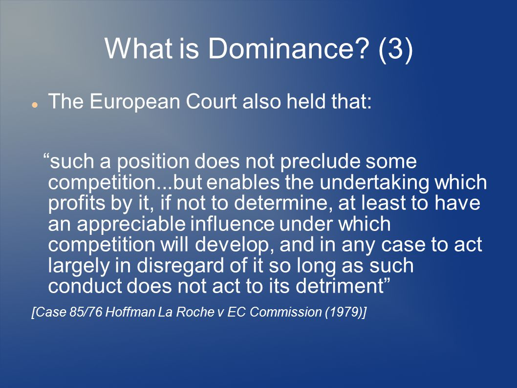"What is Dominance? (3) The European Court also held that: ""such a position does not preclude some competition...but enables the undertaking which prof"