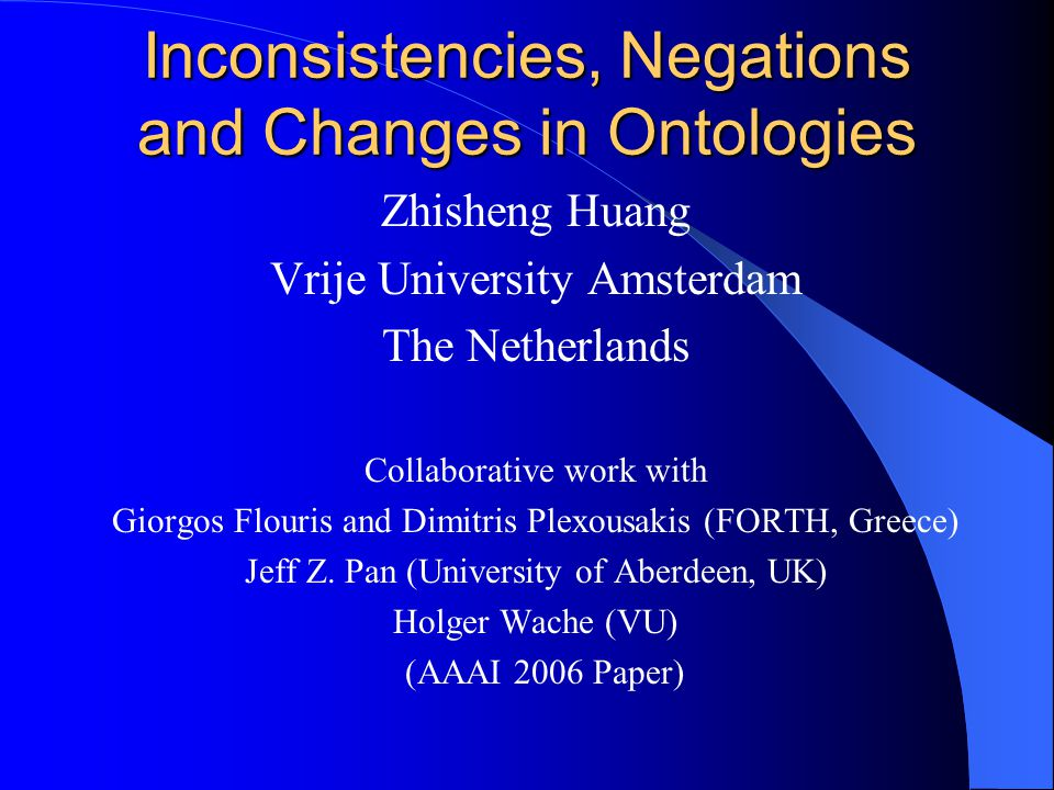 Inconsistencies, Negations and Changes in Ontologies Zhisheng Huang Vrije University Amsterdam The Netherlands Collaborative work with Giorgos Flouris and Dimitris Plexousakis (FORTH, Greece) Jeff Z.