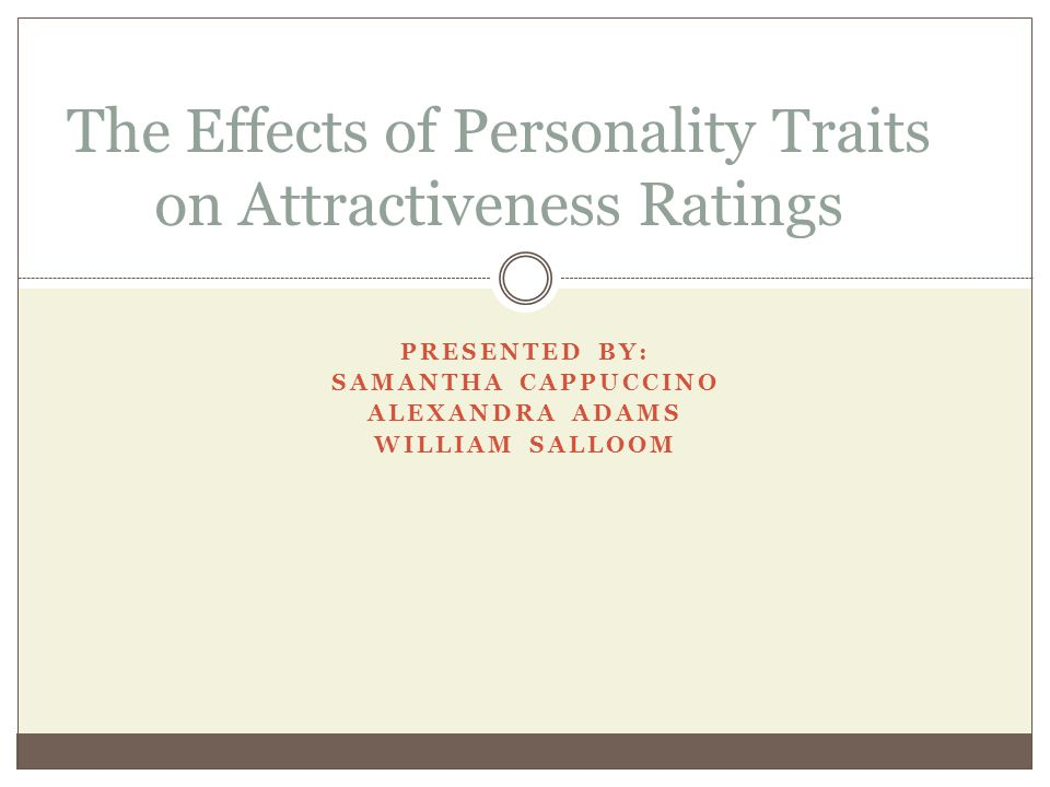 PRESENTED BY: SAMANTHA CAPPUCCINO ALEXANDRA ADAMS WILLIAM SALLOOM The Effects of Personality Traits on Attractiveness Ratings