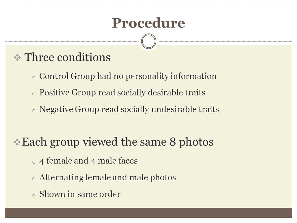 Procedure  Three conditions o Control Group had no personality information o Positive Group read socially desirable traits o Negative Group read socially undesirable traits  Each group viewed the same 8 photos o 4 female and 4 male faces o Alternating female and male photos o Shown in same order