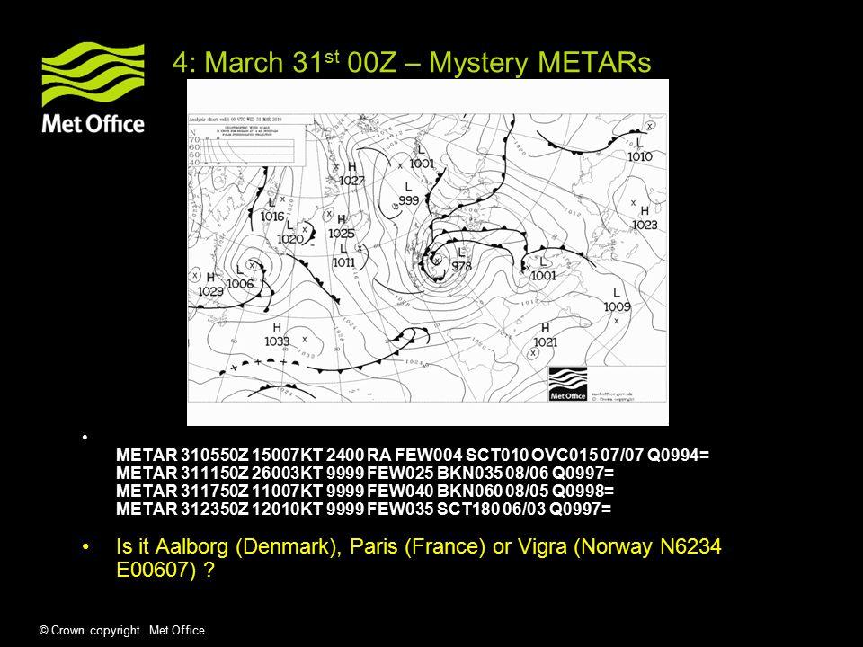 © Crown copyright Met Office 4: March 31 st 00Z – Mystery METARs METAR 310550Z 15007KT 2400 RA FEW004 SCT010 OVC015 07/07 Q0994= METAR 311150Z 26003KT 9999 FEW025 BKN035 08/06 Q0997= METAR 311750Z 11007KT 9999 FEW040 BKN060 08/05 Q0998= METAR 312350Z 12010KT 9999 FEW035 SCT180 06/03 Q0997= Is it Aalborg (Denmark), Paris (France) or Vigra (Norway N6234 E00607)