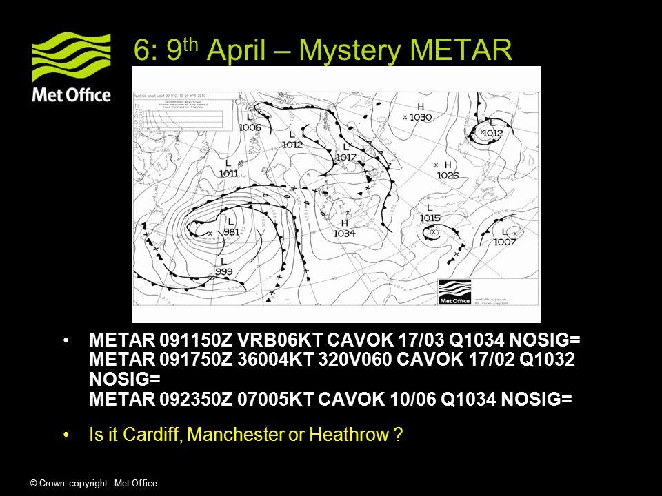 © Crown copyright Met Office 6: 9 th April – Mystery METAR METAR 091150Z VRB06KT CAVOK 17/03 Q1034 NOSIG= METAR 091750Z 36004KT 320V060 CAVOK 17/02 Q1032 NOSIG= METAR 092350Z 07005KT CAVOK 10/06 Q1034 NOSIG= Is it Cardiff, Manchester or Heathrow