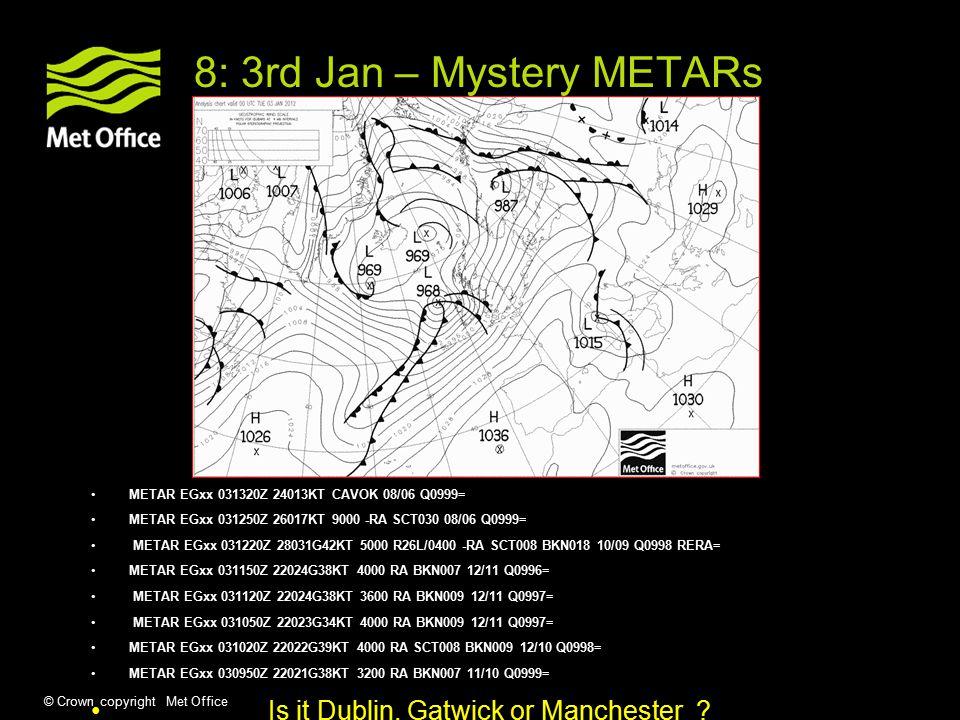 © Crown copyright Met Office 8: 3rd Jan – Mystery METARs METAR EGxx 031320Z 24013KT CAVOK 08/06 Q0999= METAR EGxx 031250Z 26017KT 9000 -RA SCT030 08/06 Q0999= METAR EGxx 031220Z 28031G42KT 5000 R26L/0400 -RA SCT008 BKN018 10/09 Q0998 RERA= METAR EGxx 031150Z 22024G38KT 4000 RA BKN007 12/11 Q0996= METAR EGxx 031120Z 22024G38KT 3600 RA BKN009 12/11 Q0997= METAR EGxx 031050Z 22023G34KT 4000 RA BKN009 12/11 Q0997= METAR EGxx 031020Z 22022G39KT 4000 RA SCT008 BKN009 12/10 Q0998= METAR EGxx 030950Z 22021G38KT 3200 RA BKN007 11/10 Q0999= Is it Dublin, Gatwick or Manchester
