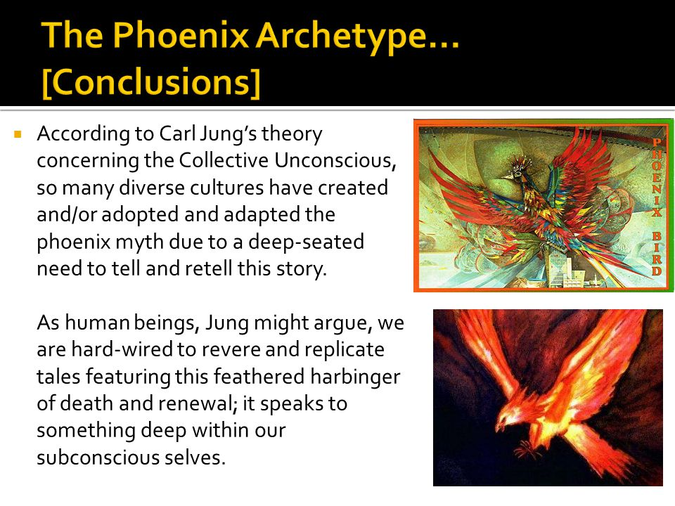  According to Carl Jung's theory concerning the Collective Unconscious, so many diverse cultures have created and/or adopted and adapted the phoenix myth due to a deep-seated need to tell and retell this story.