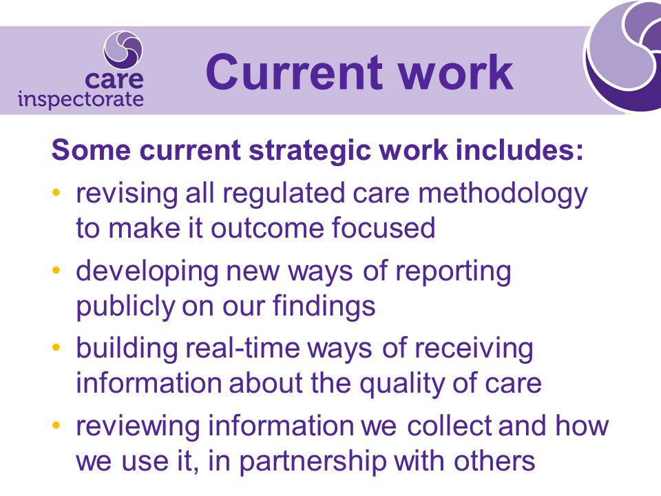 Current work Some current strategic work includes: revising all regulated care methodology to make it outcome focused developing new ways of reporting publicly on our findings building real-time ways of receiving information about the quality of care reviewing information we collect and how we use it, in partnership with others