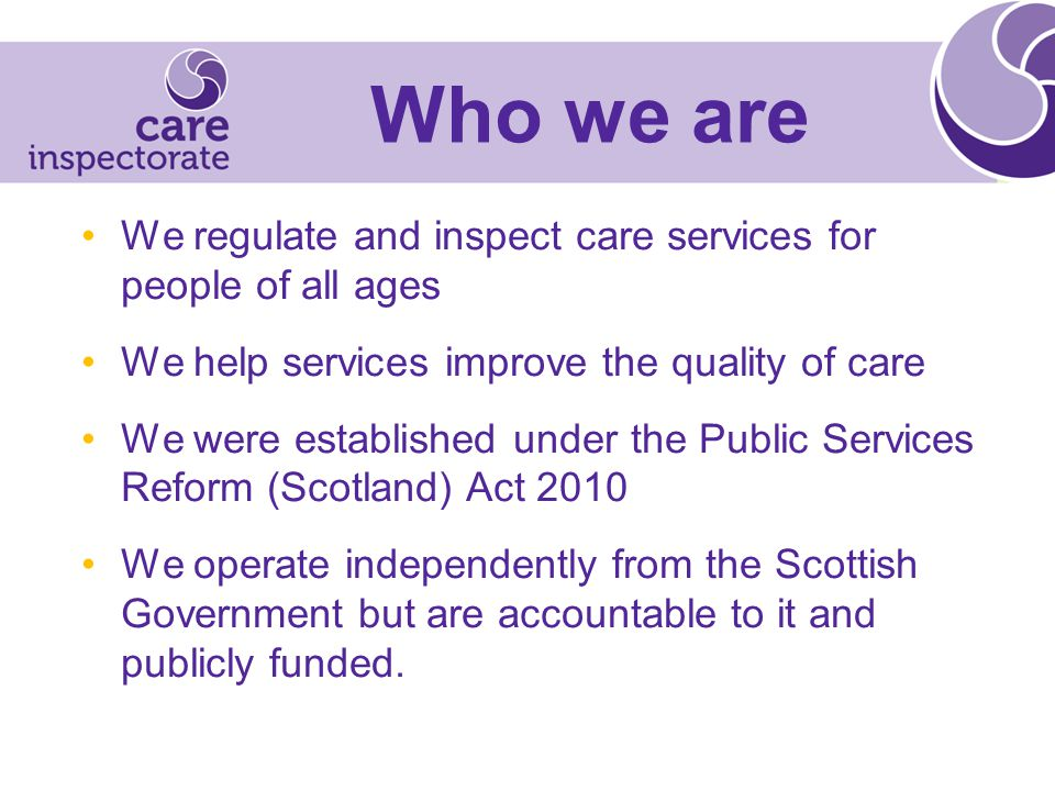 Who we are We regulate and inspect care services for people of all ages We help services improve the quality of care We were established under the Public Services Reform (Scotland) Act 2010 We operate independently from the Scottish Government but are accountable to it and publicly funded.