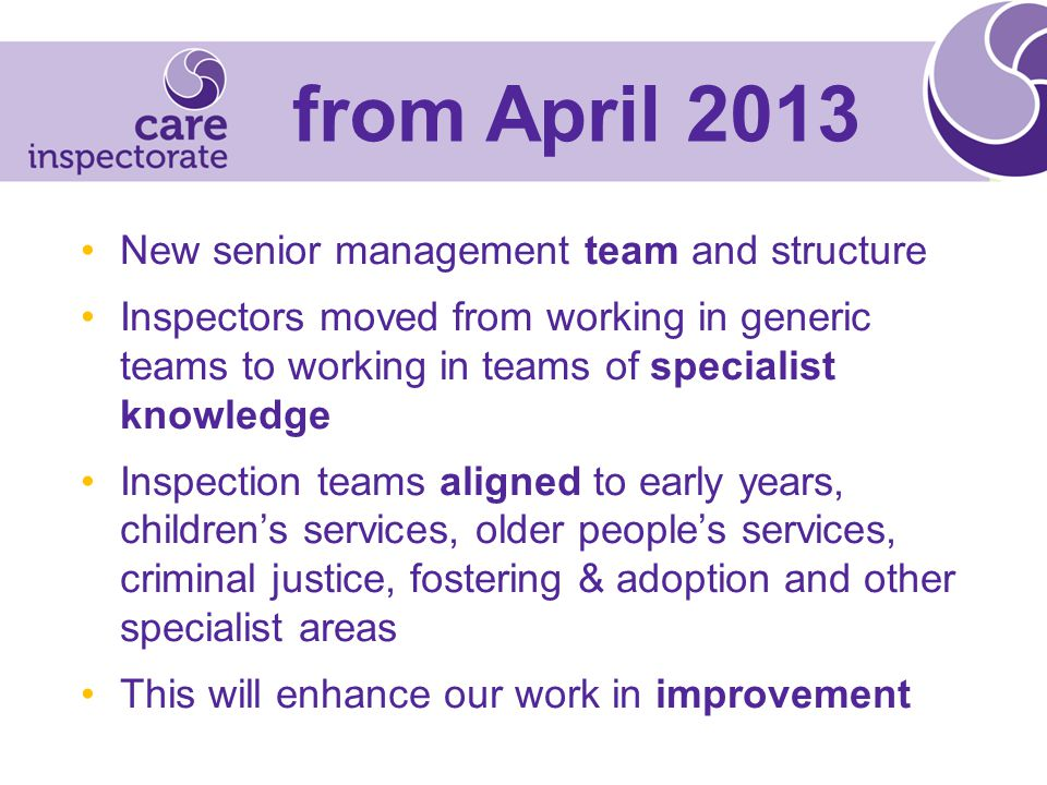 New senior management team and structure Inspectors moved from working in generic teams to working in teams of specialist knowledge Inspection teams aligned to early years, children's services, older people's services, criminal justice, fostering & adoption and other specialist areas This will enhance our work in improvement from April 2013