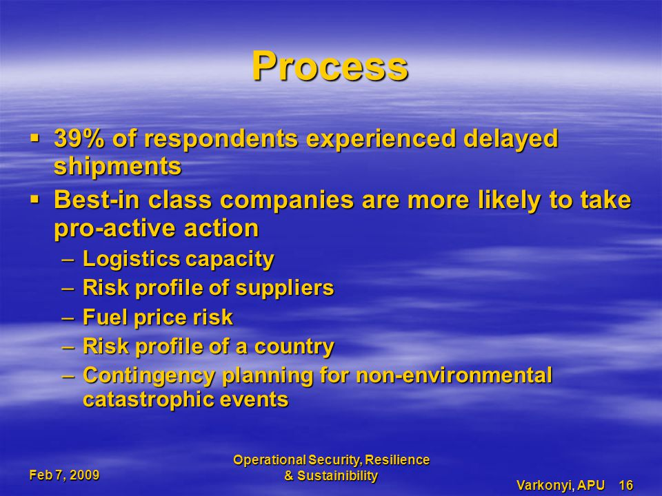 Feb 7, 2009 Operational Security, Resilience & Sustainibility Varkonyi, APU 16 Process  39% of respondents experienced delayed shipments  Best-in class companies are more likely to take pro-active action –Logistics capacity –Risk profile of suppliers –Fuel price risk –Risk profile of a country –Contingency planning for non-environmental catastrophic events