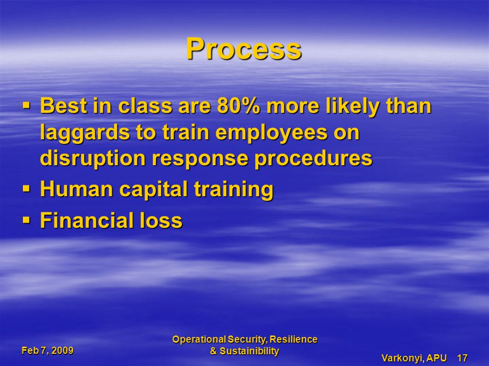 Feb 7, 2009 Operational Security, Resilience & Sustainibility Varkonyi, APU 17 Process  Best in class are 80% more likely than laggards to train employees on disruption response procedures  Human capital training  Financial loss