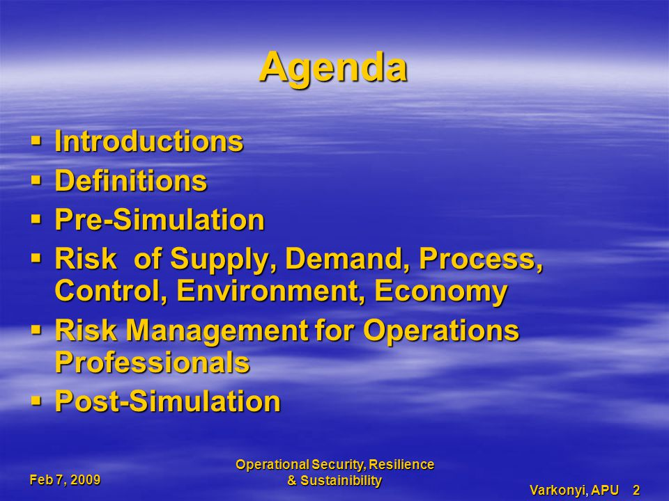 Feb 7, 2009 Operational Security, Resilience & Sustainibility Varkonyi, APU 2 Agenda  Introductions  Definitions  Pre-Simulation  Risk of Supply, Demand, Process, Control, Environment, Economy  Risk Management for Operations Professionals  Post-Simulation