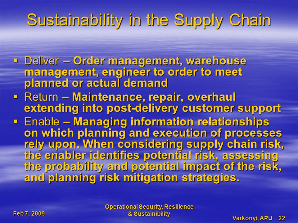 Feb 7, 2009 Operational Security, Resilience & Sustainibility Varkonyi, APU 22 Sustainability in the Supply Chain  Deliver – Order management, warehouse management, engineer to order to meet planned or actual demand  Return – Maintenance, repair, overhaul extending into post-delivery customer support  Enable – Managing information relationships on which planning and execution of processes rely upon.