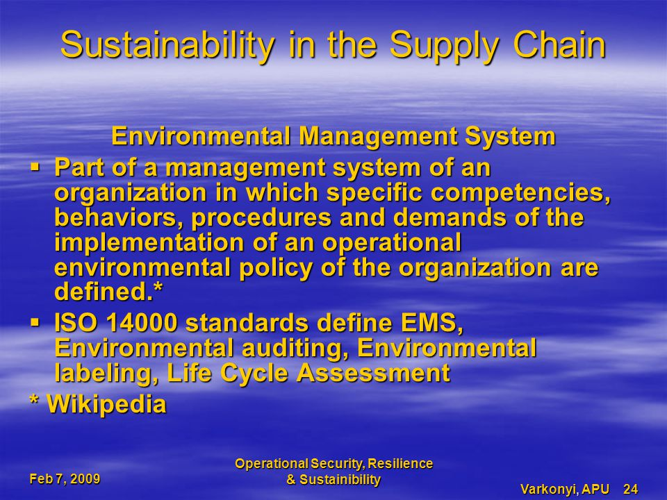 Feb 7, 2009 Operational Security, Resilience & Sustainibility Varkonyi, APU 24 Sustainability in the Supply Chain Environmental Management System  Part of a management system of an organization in which specific competencies, behaviors, procedures and demands of the implementation of an operational environmental policy of the organization are defined.*  ISO 14000 standards define EMS, Environmental auditing, Environmental labeling, Life Cycle Assessment * Wikipedia