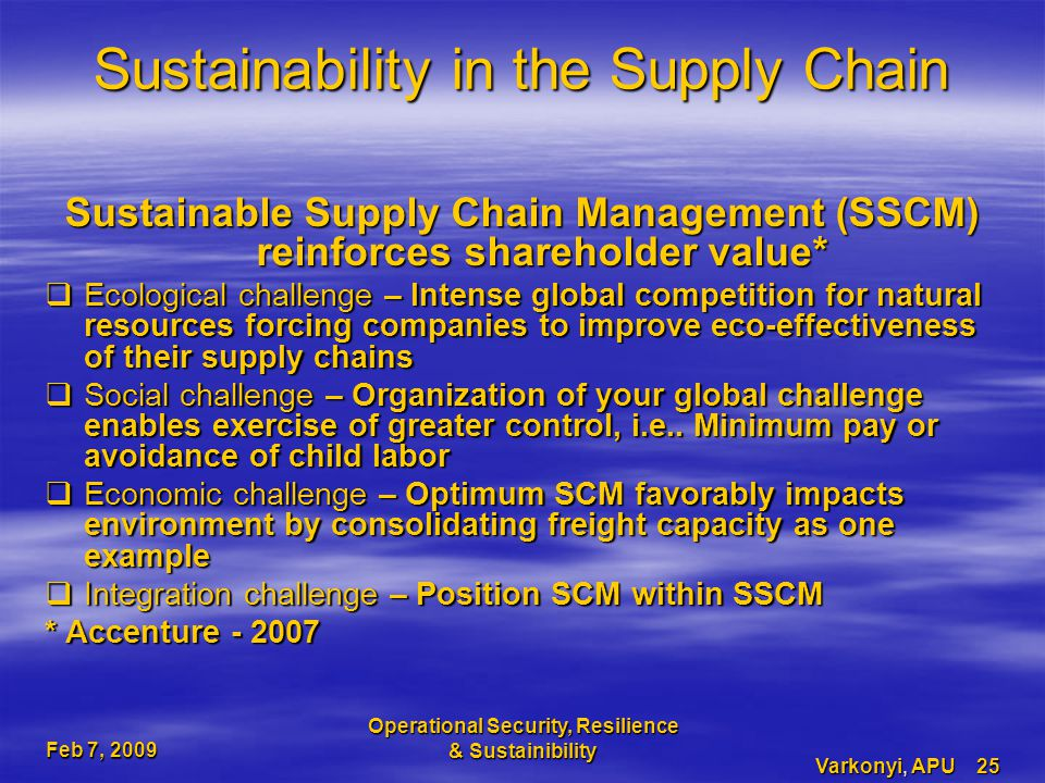 Feb 7, 2009 Operational Security, Resilience & Sustainibility Varkonyi, APU 25 Sustainability in the Supply Chain Sustainable Supply Chain Management (SSCM) reinforces shareholder value*  Ecological challenge – Intense global competition for natural resources forcing companies to improve eco-effectiveness of their supply chains  Social challenge – Organization of your global challenge enables exercise of greater control, i.e..