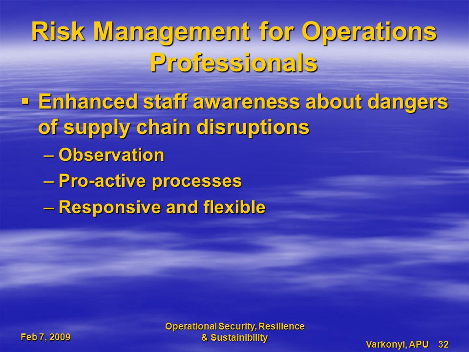Feb 7, 2009 Operational Security, Resilience & Sustainibility Varkonyi, APU 32 Risk Management for Operations Professionals  Enhanced staff awareness about dangers of supply chain disruptions –Observation –Pro-active processes –Responsive and flexible