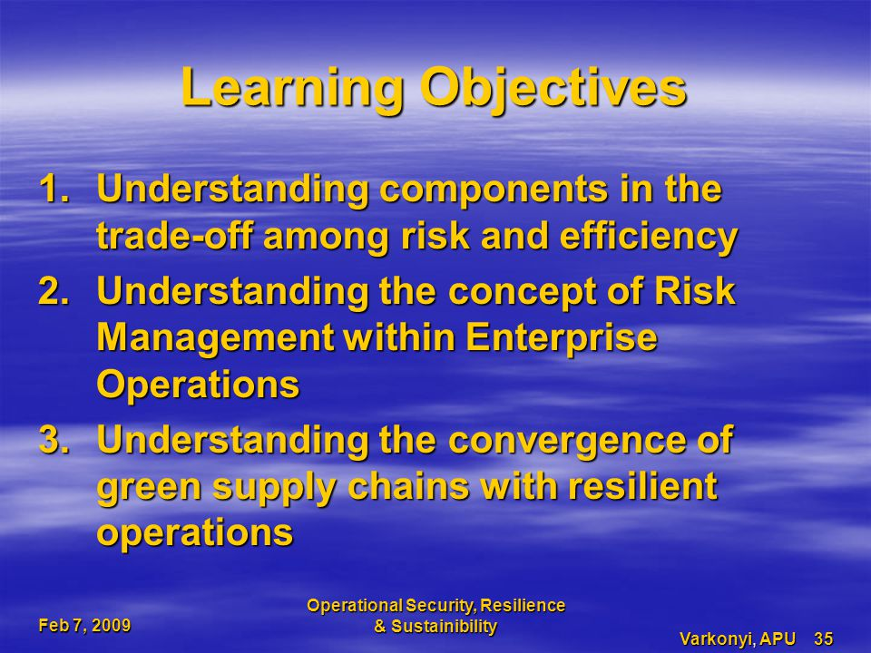 Feb 7, 2009 Operational Security, Resilience & Sustainibility Varkonyi, APU 35 Learning Objectives 1.Understanding components in the trade-off among risk and efficiency 2.Understanding the concept of Risk Management within Enterprise Operations 3.Understanding the convergence of green supply chains with resilient operations