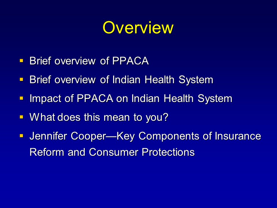 Overview  Brief overview of PPACA  Brief overview of Indian Health System  Impact of PPACA on Indian Health System  What does this mean to you.