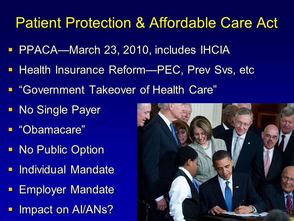 Patient Protection & Affordable Care Act  PPACA—March 23, 2010, includes IHCIA  Health Insurance Reform—PEC, Prev Svs, etc  Government Takeover of Health Care  No Single Payer  Obamacare  No Public Option  Individual Mandate  Employer Mandate  Impact on AI/ANs