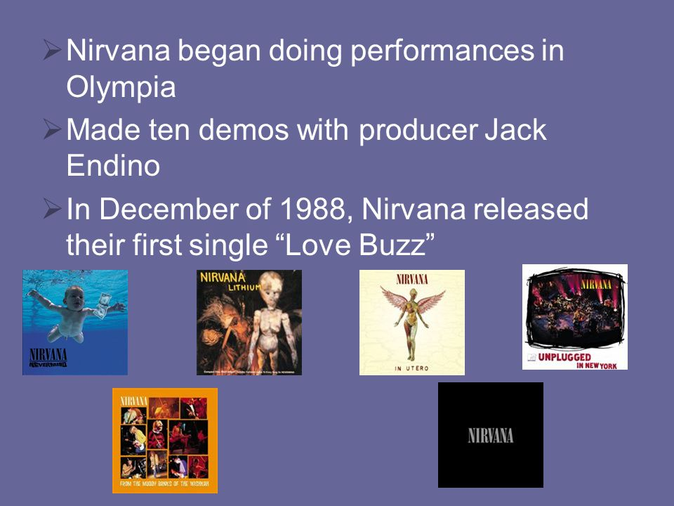  Nirvana began doing performances in Olympia  Made ten demos with producer Jack Endino  In December of 1988, Nirvana released their first single Love Buzz