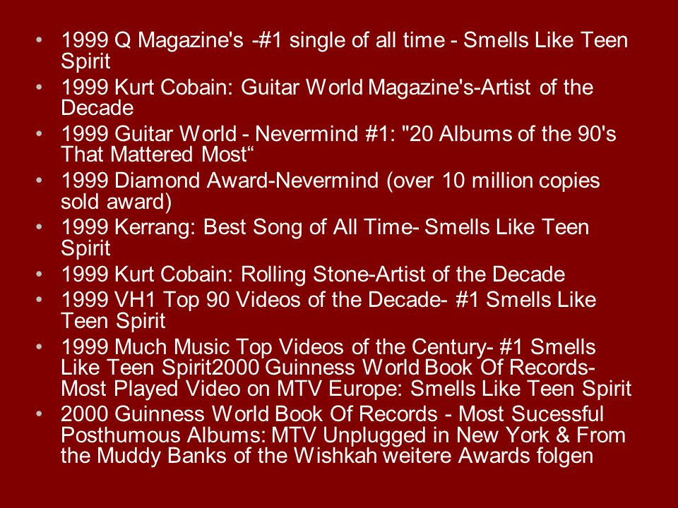 1999 Q Magazine s -#1 single of all time - Smells Like Teen Spirit 1999 Kurt Cobain: Guitar World Magazine s-Artist of the Decade 1999 Guitar World - Nevermind #1: 20 Albums of the 90 s That Mattered Most 1999 Diamond Award-Nevermind (over 10 million copies sold award) 1999 Kerrang: Best Song of All Time- Smells Like Teen Spirit 1999 Kurt Cobain: Rolling Stone-Artist of the Decade 1999 VH1 Top 90 Videos of the Decade- #1 Smells Like Teen Spirit 1999 Much Music Top Videos of the Century- #1 Smells Like Teen Spirit2000 Guinness World Book Of Records- Most Played Video on MTV Europe: Smells Like Teen Spirit 2000 Guinness World Book Of Records - Most Sucessful Posthumous Albums: MTV Unplugged in New York & From the Muddy Banks of the Wishkah weitere Awards folgen