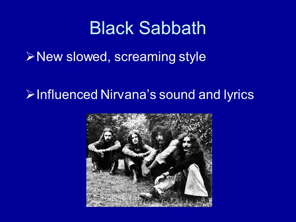 Black Sabbath  New slowed, screaming style  Influenced Nirvana's sound and lyrics