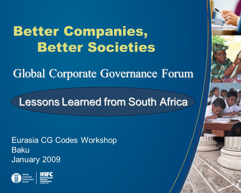 Global Corporate Governance Forum Better Companies, Better Societies Eurasia CG Codes Workshop Baku January 2009 Lessons Learned from South Africa