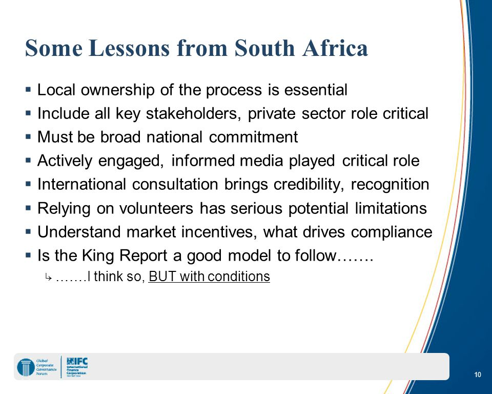 10 Some Lessons from South Africa  Local ownership of the process is essential  Include all key stakeholders, private sector role critical  Must be broad national commitment  Actively engaged, informed media played critical role  International consultation brings credibility, recognition  Relying on volunteers has serious potential limitations  Understand market incentives, what drives compliance  Is the King Report a good model to follow…….
