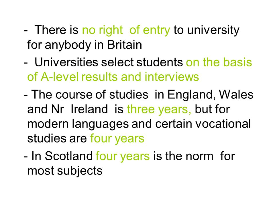 - There is no right of entry to university for anybody in Britain - Universities select students on the basis of A-level results and interviews - The