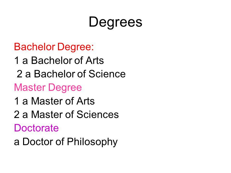 Degrees Bachelor Degree: 1 a Bachelor of Arts 2 a Bachelor of Science Master Degree 1 a Master of Arts 2 a Master of Sciences Doctorate a Doctor of Ph