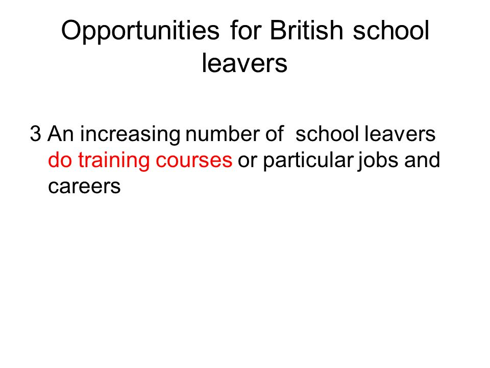 Opportunities for British school leavers 3 An increasing number of school leavers do training courses or particular jobs and careers