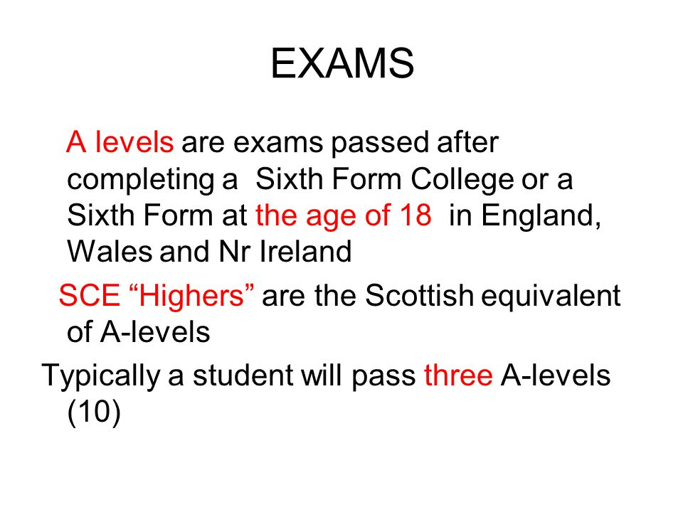 """EXAMS A levels are exams passed after completing a Sixth Form College or a Sixth Form at the age of 18 in England, Wales and Nr Ireland SCE """"Highers"""""""