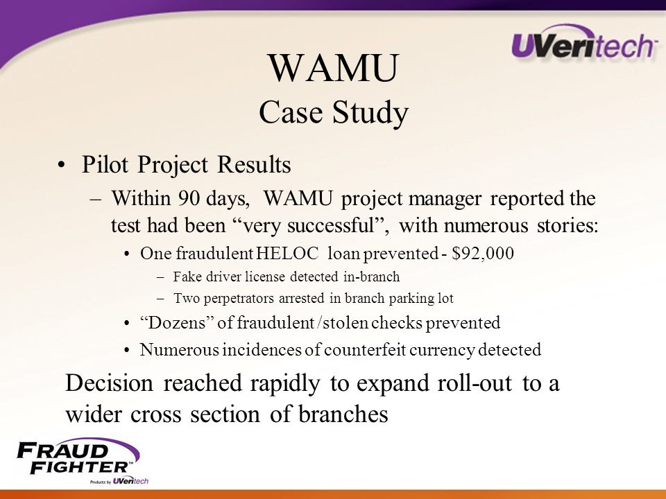 WAMU Case Study Pilot Project Results –Within 90 days, WAMU project manager reported the test had been very successful , with numerous stories: One fraudulent HELOC loan prevented - $92,000 –Fake driver license detected in-branch –Two perpetrators arrested in branch parking lot Dozens of fraudulent /stolen checks prevented Numerous incidences of counterfeit currency detected Decision reached rapidly to expand roll-out to a wider cross section of branches