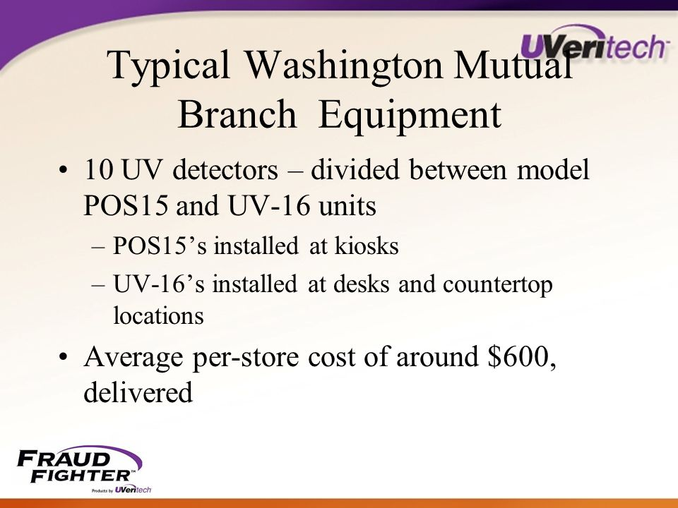 Typical Washington Mutual Branch Equipment 10 UV detectors – divided between model POS15 and UV-16 units –POS15's installed at kiosks –UV-16's installed at desks and countertop locations Average per-store cost of around $600, delivered