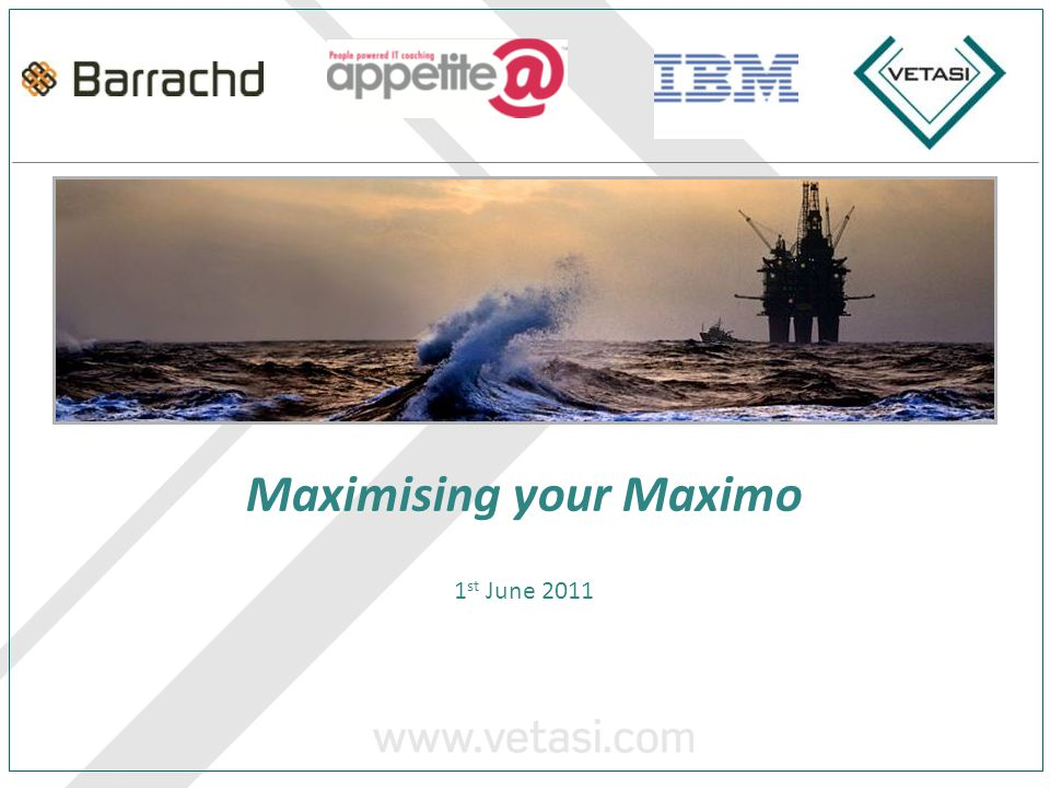 Maximising your Maximo 1 st June 2011