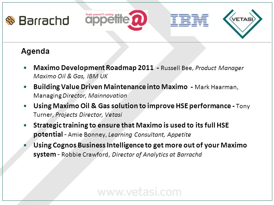 Agenda Maximo Development Roadmap 2011 - Russell Bee, Product Manager Maximo Oil & Gas, IBM UK Building Value Driven Maintenance into Maximo - Mark Haarman, Managing Director, Mainnovation Using Maximo Oil & Gas solution to improve HSE performance - Tony Turner, Projects Director, Vetasi Strategic training to ensure that Maximo is used to its full HSE potential - Amie Bonney, Learning Consultant, Appetite Using Cognos Business Intelligence to get more out of your Maximo system - Robbie Crawford, Director of Analytics at Barrachd