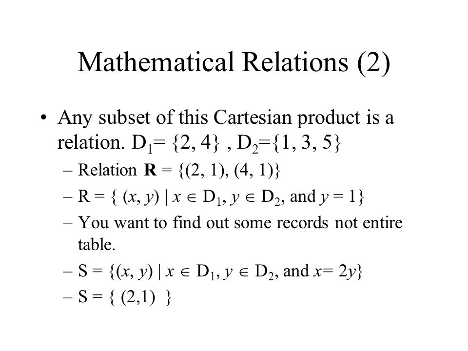Mathematical Relations (2) Any subset of this Cartesian product is a relation. D 1 = {2, 4}, D 2 ={1, 3, 5} –Relation R = {(2, 1), (4, 1)} –R = { (x,