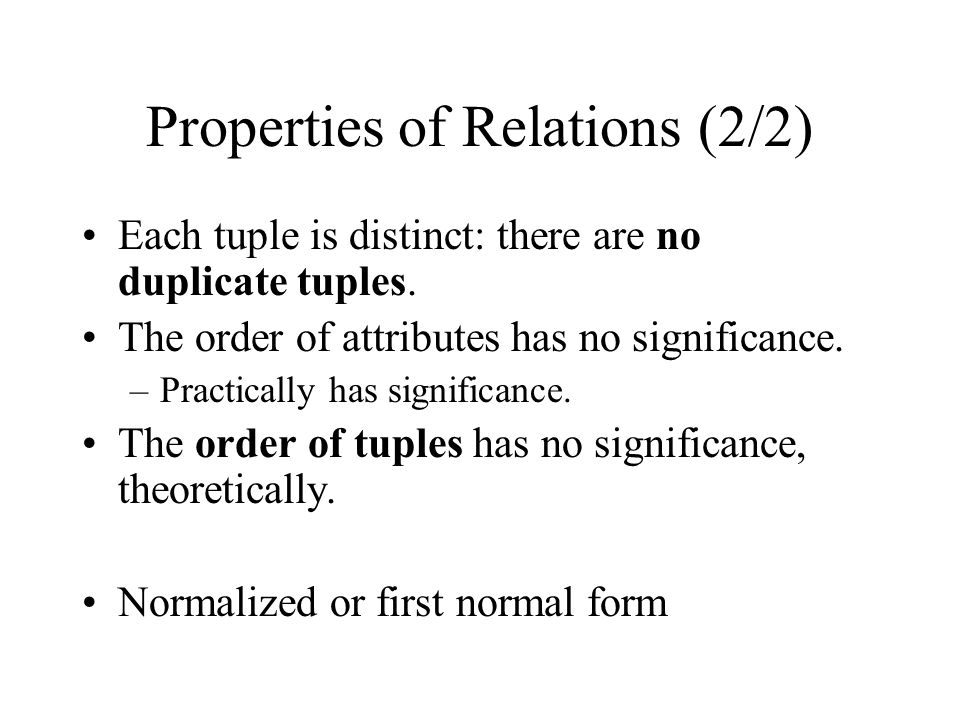 Properties of Relations (2/2) Each tuple is distinct: there are no duplicate tuples. The order of attributes has no significance. –Practically has sig