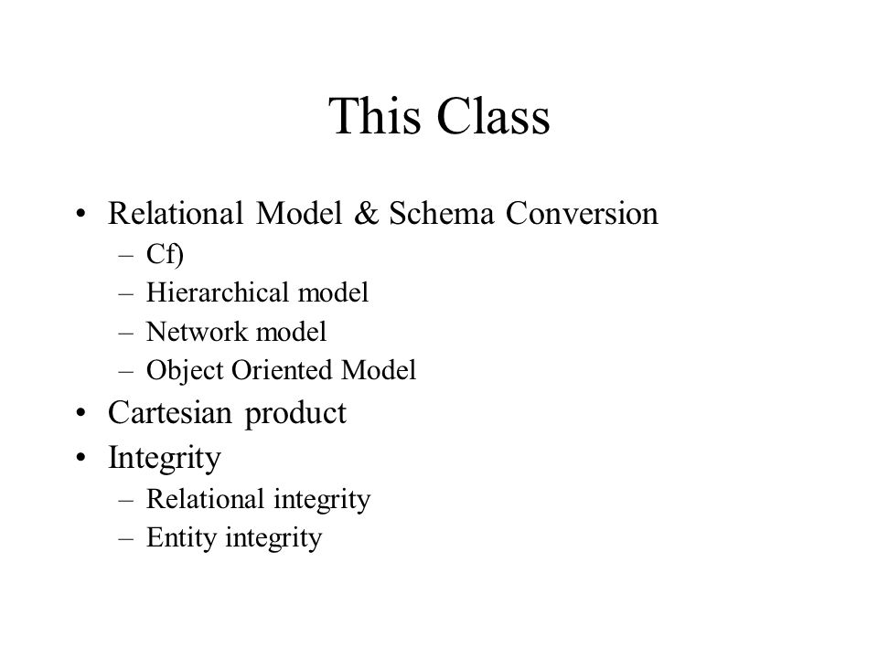 This Class Relational Model & Schema Conversion –Cf) –Hierarchical model –Network model –Object Oriented Model Cartesian product Integrity –Relational